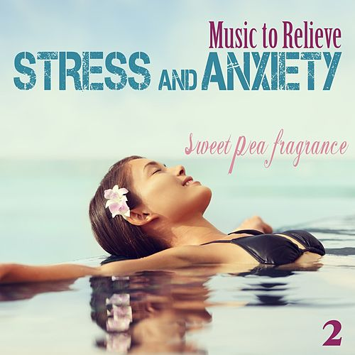 Music to Relieve Stress and Anxiety, Vol. 2: Sweet Pea Fragrance von Various Artists