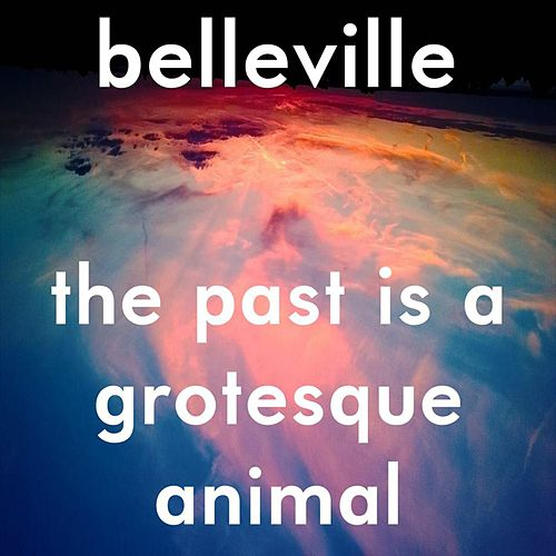 The Past Is a Grotesque Animal by Belleville
