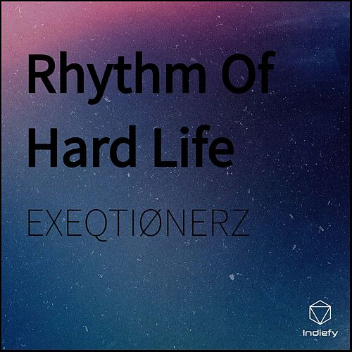 Rhythm of Hard Life by Exeqtionerz