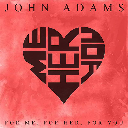 For Me, For Her, For You di John Adams