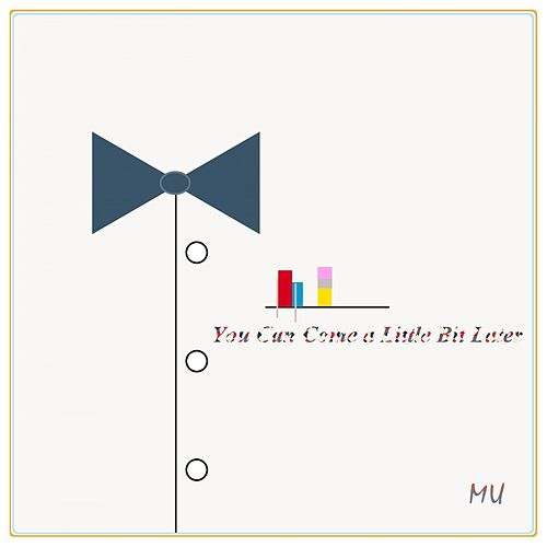 You Can Come a Little Bit Later by MU