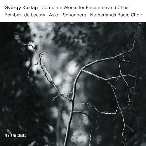 György Kurtág: Complete Works For Ensemble And Choir by Reinbert de Leeuw