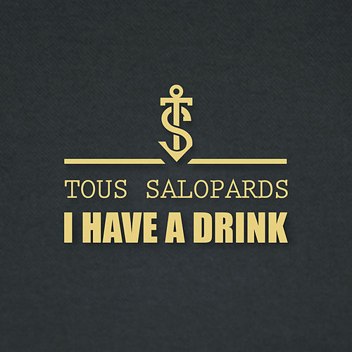 I Have A Drink by Tous Salopards