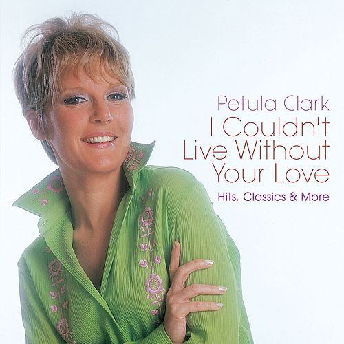 I Couldn't Live Without Your Love: Hits, Classics & More de Petula Clark
