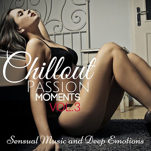 Chillout Passion Moments, Vol. 3: Sensual Music and Deep Emotions von Various Artists