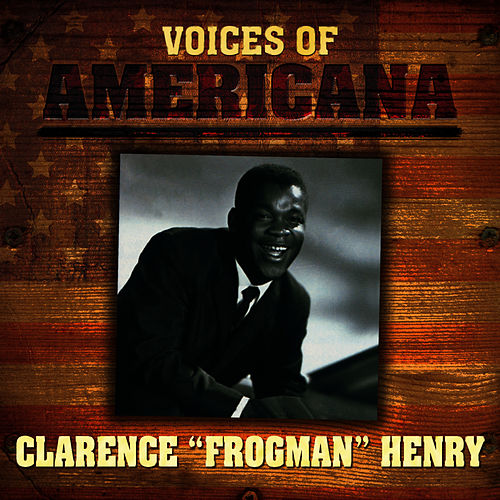 Voices Of Americana: Clarence 'Frogman' Henry by Clarence 'Frogman' Henry