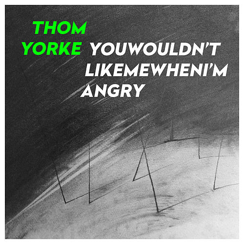 YouWouldn'tLikeMeWhenI'mAngry by Thom Yorke
