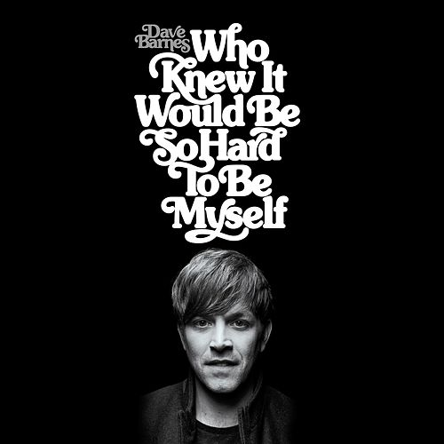 Who Knew It Would Be so Hard to Be Myself by Dave Barnes