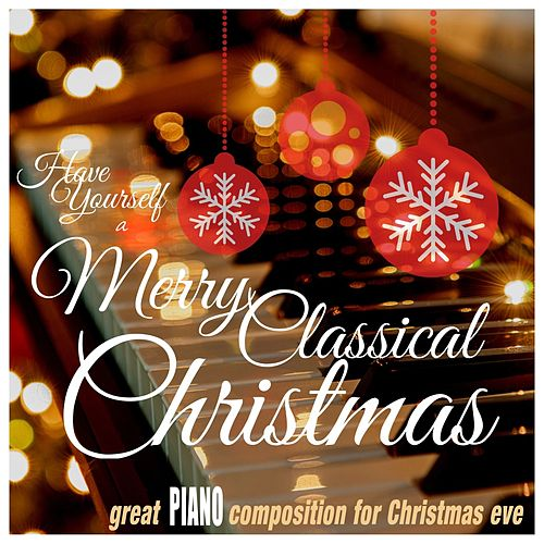 Have Yourself a Merry Classical Christmas: Great Piano Compositions for Christmas Eve by Various Artists