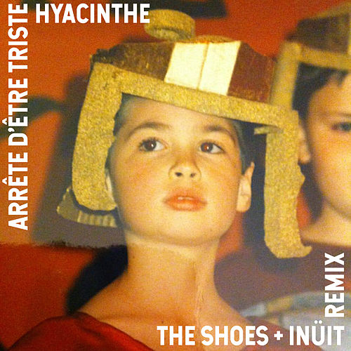 Arrête d'être triste (Remix) [feat. The Shoes & Inüit] - Single de Hyacinthe