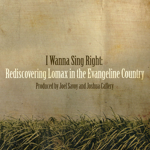 I Wanna Sing Right: Rediscovering Lomax in the Evangeline Country by Various Artists