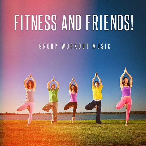 Fitness and Friends! - Group Workout Music by Various Artists