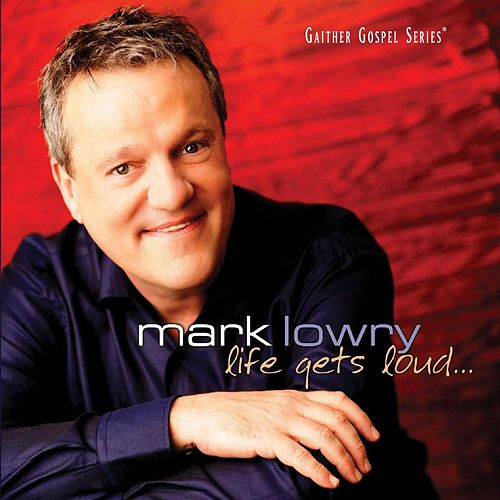 Life Gets Loud by Mark Lowry