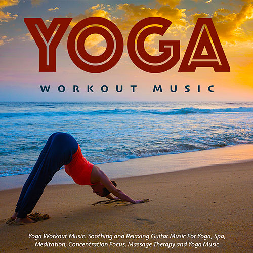 Yoga Workout Music: Soothing and Relaxing Guitar Music for Yoga, Spa, Meditation, Concentration Focus, Massage Therapy and Yoga Music by Yoga Workout Music (1)
