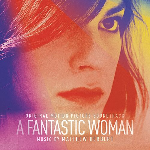 A Fantastic Woman (Original Motion Picture Soundtrack) by Matthew Herbert