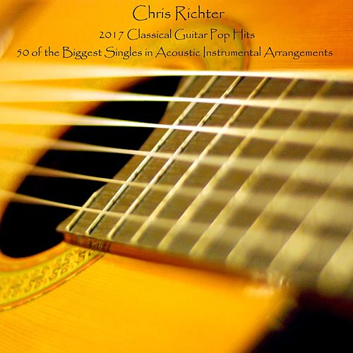 2017 Classical Guitar Pop Hits: 50 of the Biggest Singles in Acoustic Instrumental Arrangements di Chris Richter