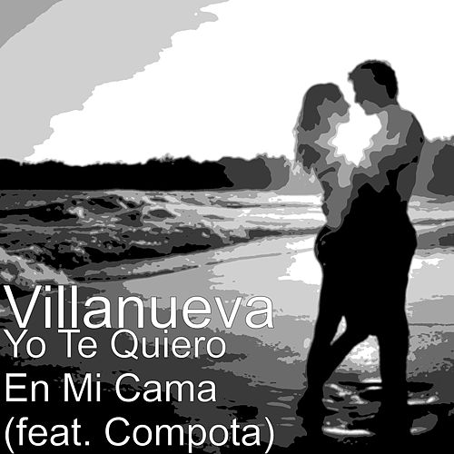 Yo Te Quiero En Mi Cama (feat. Compota) de Villanueva