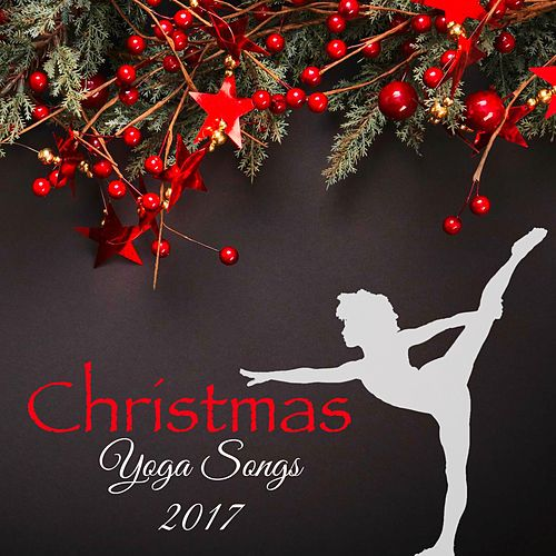 Christmas Yoga Songs 2017 – Christmas Time Traditional and Original Music for Yoga Classes by Various Artists