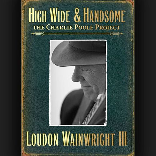High Wide & Handsome: The Charlie Poole Project von Loudon Wainwright III