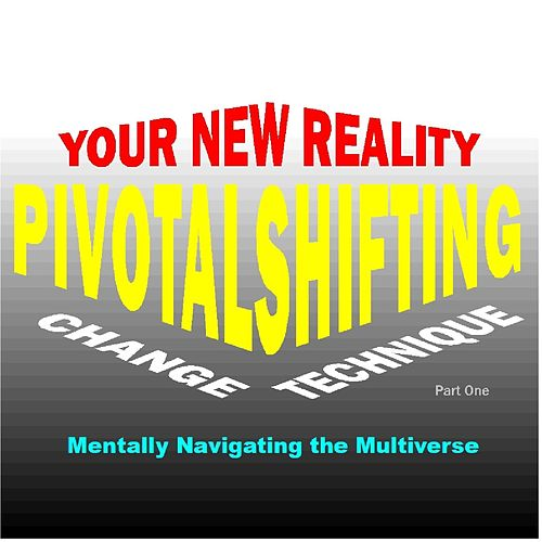 Your New Reality Pivotal Shifting Change Technique, Pt. 1: Mentally Navigating the Multiverse by Roderic Reece