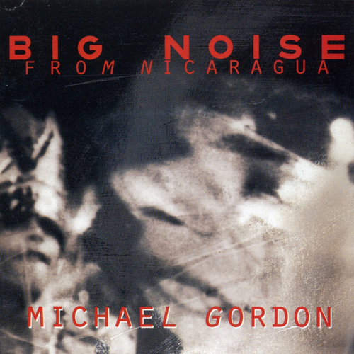 Michael Gordon: Big Noise from Nicaragua by Various Artists