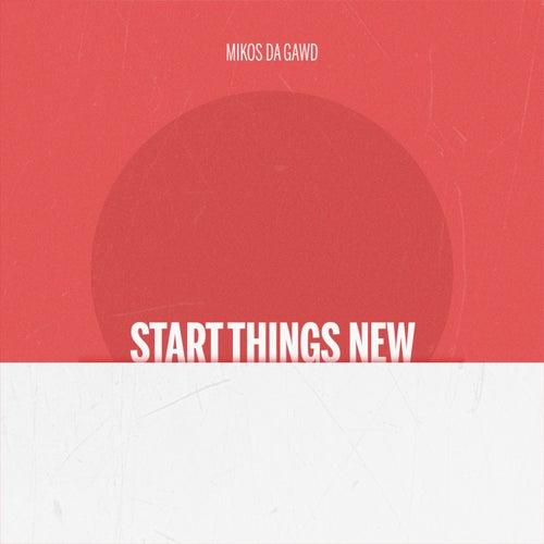 Start Things New by Mikos Da Gawd