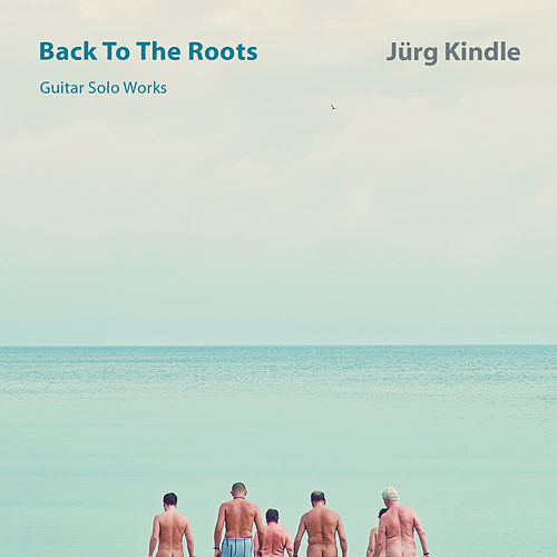 BACK TO THE ROOTS  Guitar Solo Works by Jürg Kindle