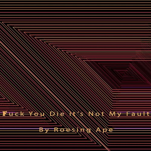 Fuck You Die It's Not My Fault by Roesing Ape