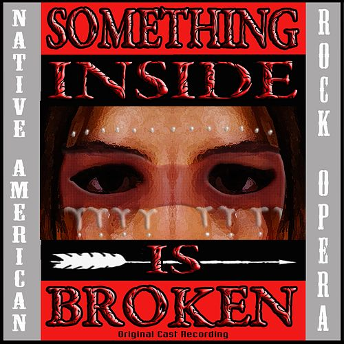 Something Inside Is Broken (Native American Rock Opera) [Original Cast Recording] by Various Artists