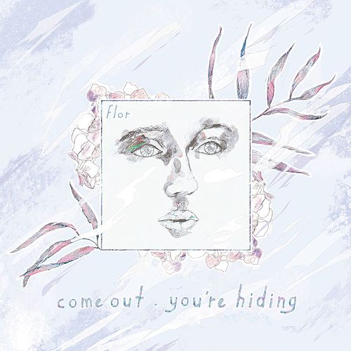 come out. you're hiding (Deluxe) by Flor