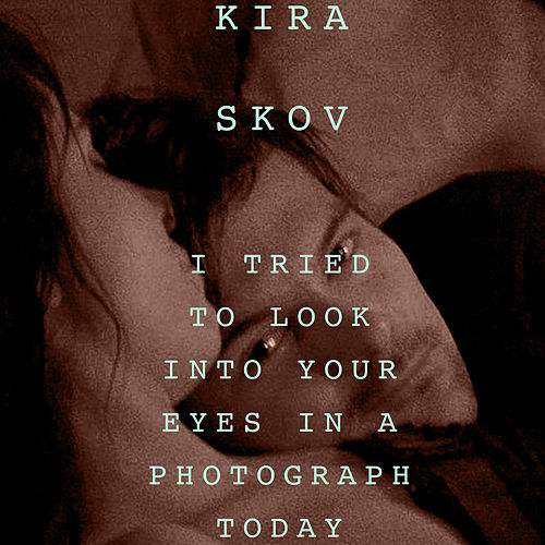 I Tried to Look into Your Eyes in a Photograph Today by Kira Skov