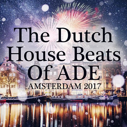 The Dutch House Beats of Ade: Amsterdam 2017 by Various Artists