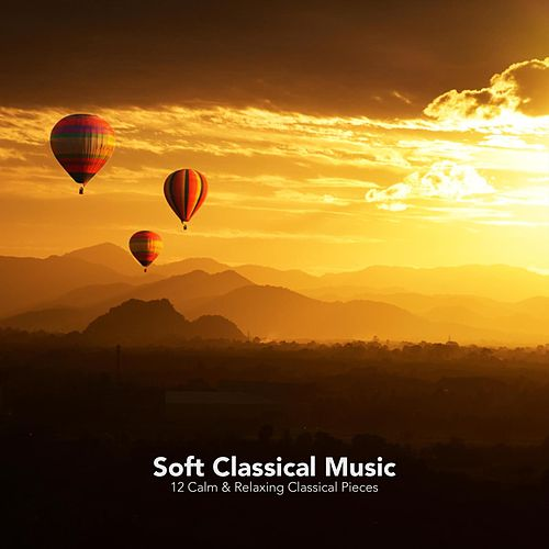 Soft Classical Music: 12 Calm and Relaxing Classical Pieces von Various Artists