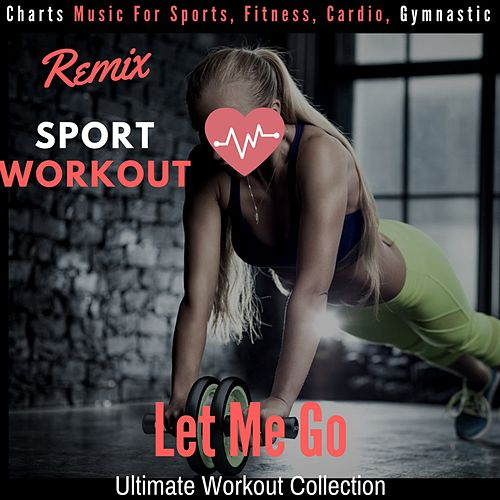 Let Me Go - Ultimate Workout Collection (Charts Music for Sports, Fitness, Cardio, Gymnastic) by Remix Sport Workout