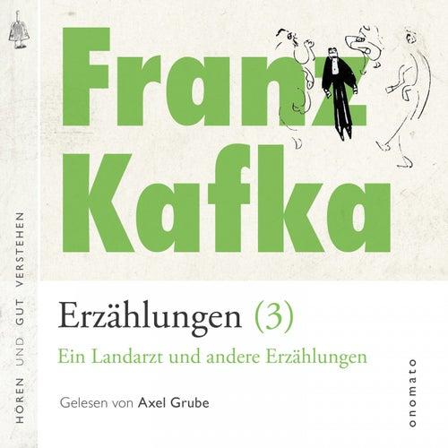 Franz Kafka − Erzählungen (3), Ein Landarzt und andere Erzählungen (Volltextlesung von Axel Grube.) von Franz Kafka