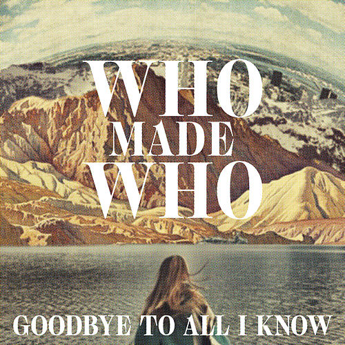 Goodbye to All I Know (Remixes) by WhoMadeWho