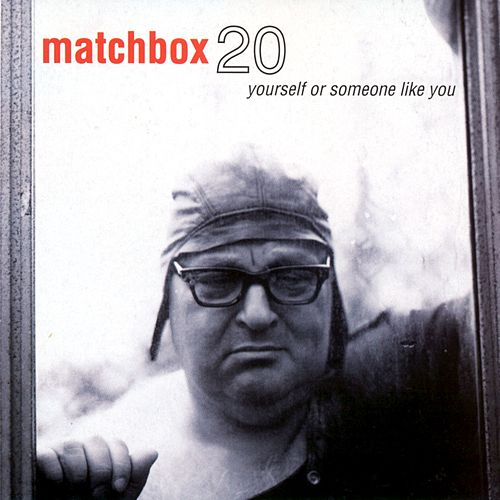 Yourself or Someone Like You by Matchbox Twenty