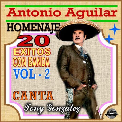 Antonio Aguilar Homenaje, 20 Éxitos Con Banda (Vol. 2) by Tony Gonzalez