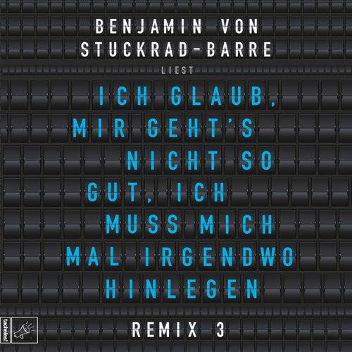 Ich glaub, mir geht's nicht so gut, ich muss mich mal irgendwo hinlegen - Remix 3 von Benjamin von Stuckrad-Barre
