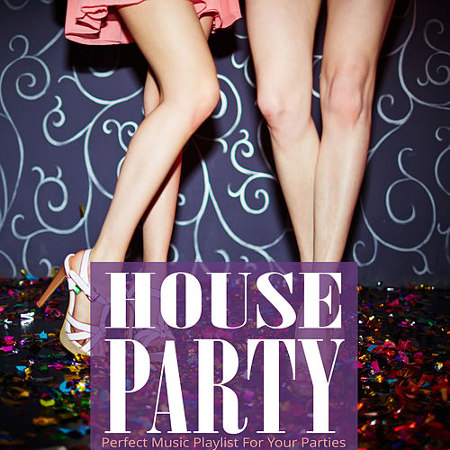 House Party: Perfect Music Playlist for your Parties von Various Artists