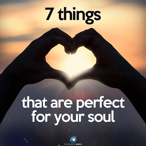 7 Things That Are Perfect for Your Soul by Fearless Soul : Napster