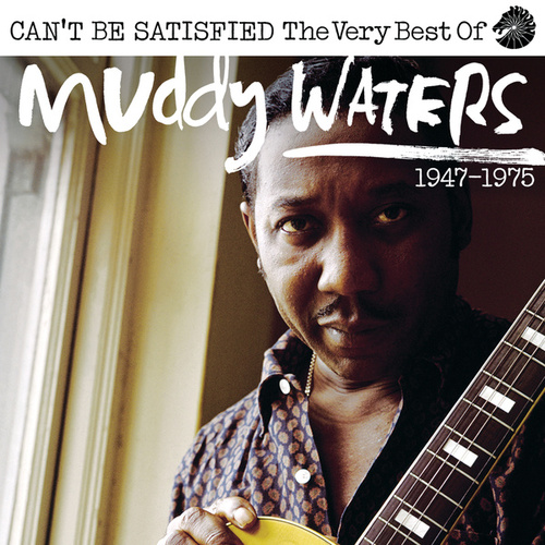 Can't Be Satisfied: The Very Best Of Muddy Waters 1947 – 1975 by Muddy Waters