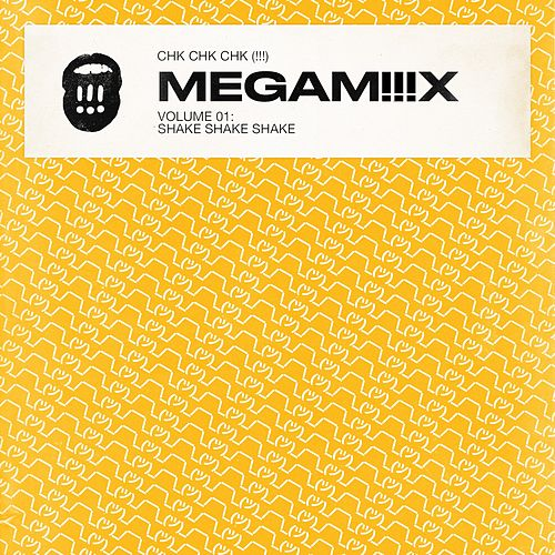 MEGAMiiiX Vol 1: Shake Shake Shake by !!! (Chk Chk Chk)