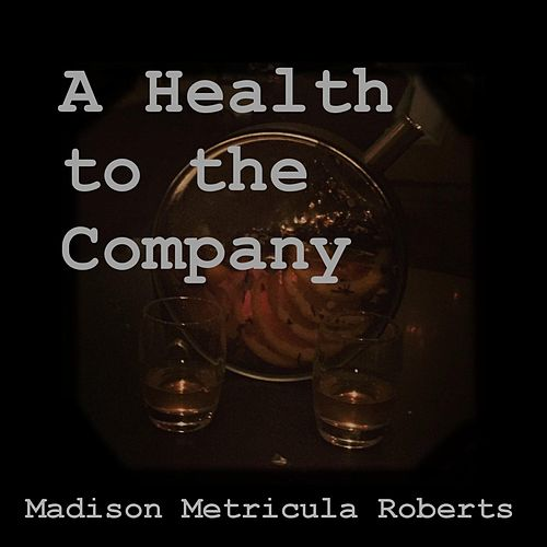 A Health to the Company by Madison Metricula Roberts
