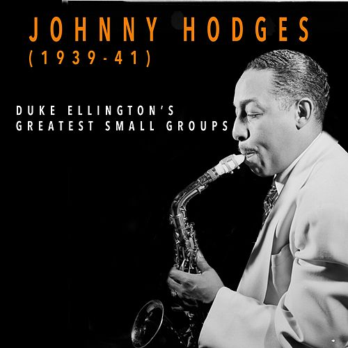 Johnny Hodges 1939-1941 - Duke Ellington's Greatest Small Groups by Johnny Hodges and His Orchestra