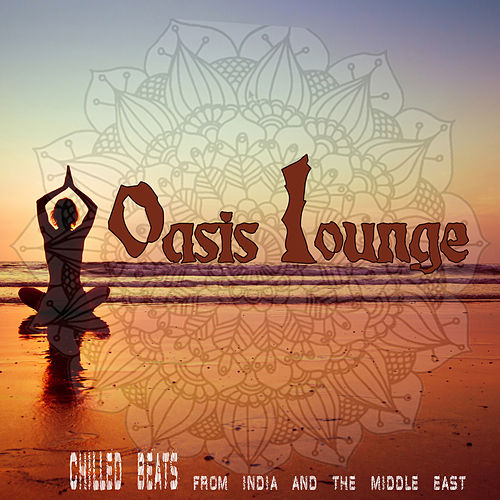 Oasis Lounge: Chilled Beats from India & The Middle East von Various Artists