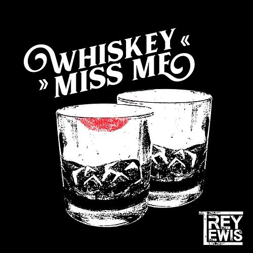 Whiskey Miss Me by Trey Lewis
