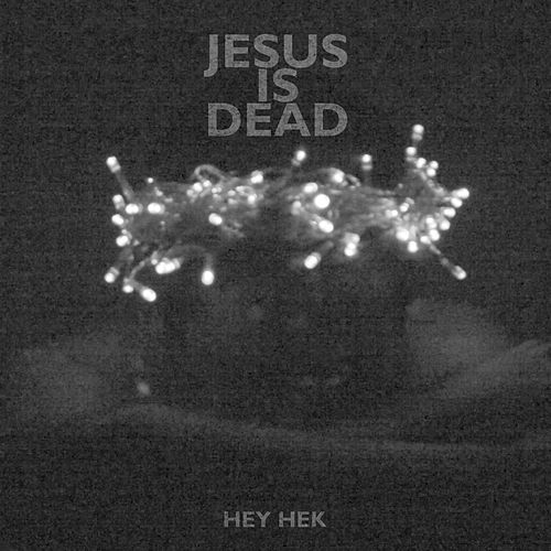 Jesus Is Dead by Hey Hek