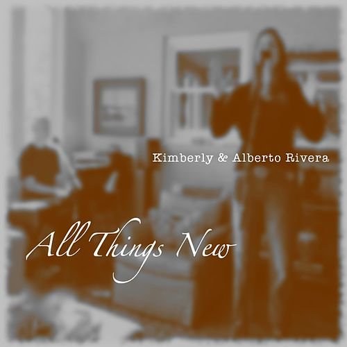 All Things New by Kimberly and Alberto Rivera