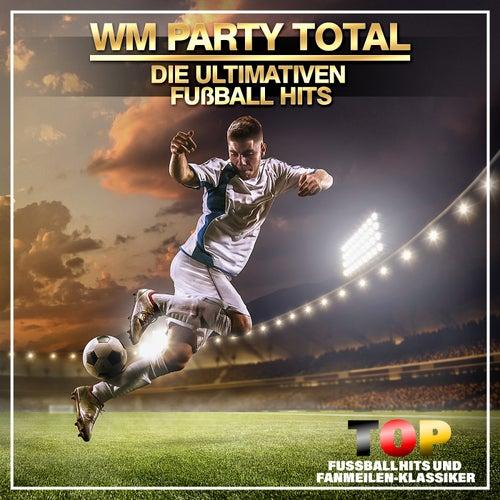 WM Party Total - Die ultimativen Fußball Hits (Top Fussballhits und Fanmeilen-Klassiker) von Various Artists